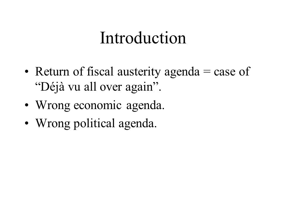 Introduction Return of fiscal austerity agenda = case of Déjà vu all over again.