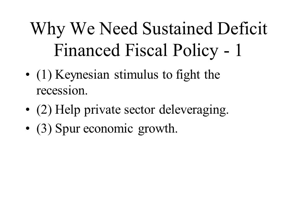 Why We Need Sustained Deficit Financed Fiscal Policy - 1 (1) Keynesian stimulus to fight the recession.