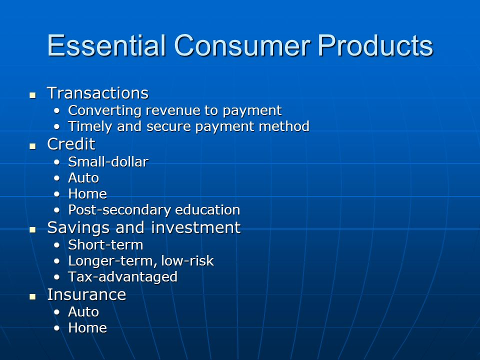 Essential Consumer Products Transactions Transactions Converting revenue to paymentConverting revenue to payment Timely and secure payment methodTimely and secure payment method Credit Credit Small-dollarSmall-dollar AutoAuto HomeHome Post-secondary educationPost-secondary education Savings and investment Savings and investment Short-termShort-term Longer-term, low-riskLonger-term, low-risk Tax-advantagedTax-advantaged Insurance Insurance AutoAuto HomeHome