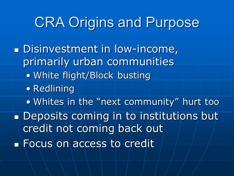 CRA Origins and Purpose Disinvestment in low-income, primarily urban communities Disinvestment in low-income, primarily urban communities White flight/Block bustingWhite flight/Block busting RedliningRedlining Whites in the next community hurt tooWhites in the next community hurt too Deposits coming in to institutions but credit not coming back out Deposits coming in to institutions but credit not coming back out Focus on access to credit Focus on access to credit