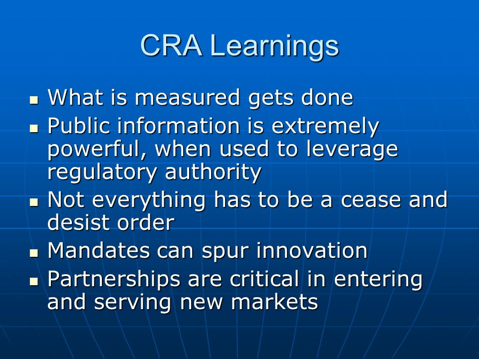 CRA Learnings What is measured gets done What is measured gets done Public information is extremely powerful, when used to leverage regulatory authority Public information is extremely powerful, when used to leverage regulatory authority Not everything has to be a cease and desist order Not everything has to be a cease and desist order Mandates can spur innovation Mandates can spur innovation Partnerships are critical in entering and serving new markets Partnerships are critical in entering and serving new markets