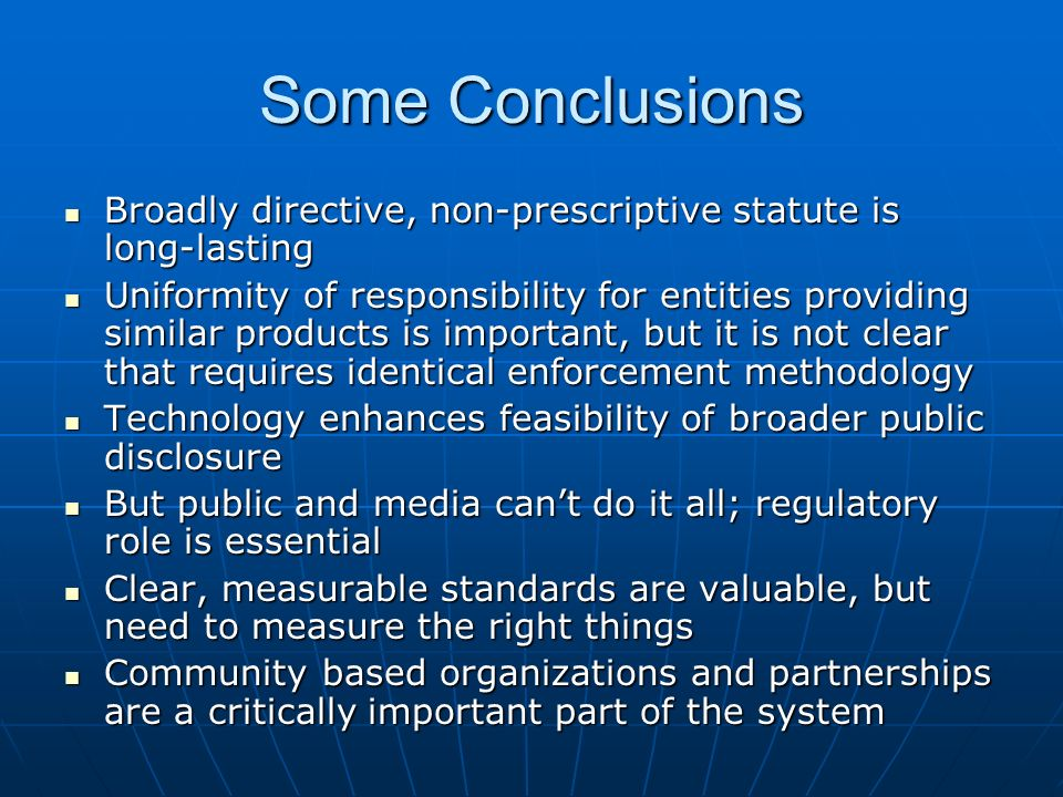 Some Conclusions Broadly directive, non-prescriptive statute is long-lasting Broadly directive, non-prescriptive statute is long-lasting Uniformity of responsibility for entities providing similar products is important, but it is not clear that requires identical enforcement methodology Uniformity of responsibility for entities providing similar products is important, but it is not clear that requires identical enforcement methodology Technology enhances feasibility of broader public disclosure Technology enhances feasibility of broader public disclosure But public and media cant do it all; regulatory role is essential But public and media cant do it all; regulatory role is essential Clear, measurable standards are valuable, but need to measure the right things Clear, measurable standards are valuable, but need to measure the right things Community based organizations and partnerships are a critically important part of the system Community based organizations and partnerships are a critically important part of the system
