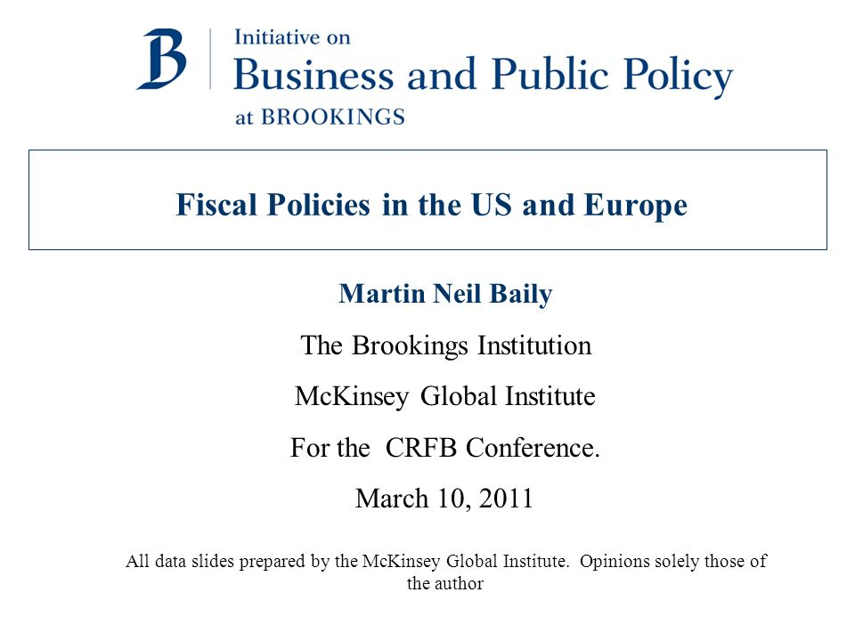 Fiscal Policies in the US and Europe Martin Neil Baily The Brookings Institution McKinsey Global Institute For the CRFB Conference.