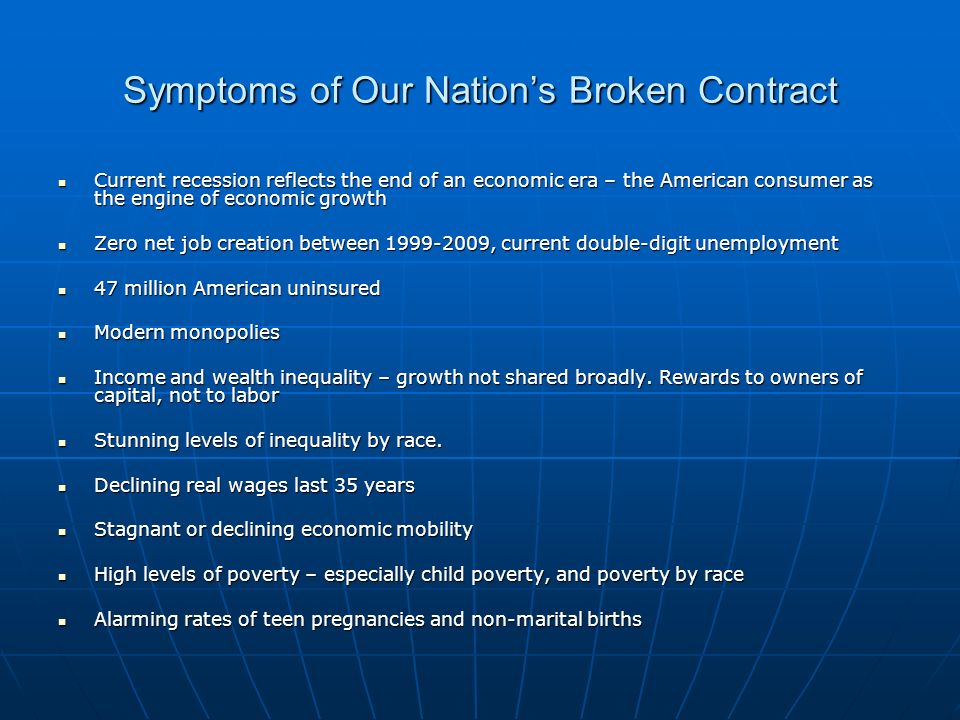 Symptoms of Our Nations Broken Contract Current recession reflects the end of an economic era – the American consumer as the engine of economic growth Current recession reflects the end of an economic era – the American consumer as the engine of economic growth Zero net job creation between 1999-2009, current double-digit unemployment Zero net job creation between 1999-2009, current double-digit unemployment 47 million American uninsured 47 million American uninsured Modern monopolies Modern monopolies Income and wealth inequality – growth not shared broadly.