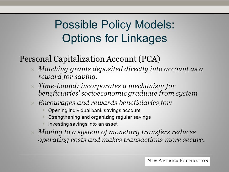 Possible Policy Models: Options for Linkages Personal Capitalization Account (PCA) » Matching grants deposited directly into account as a reward for saving.