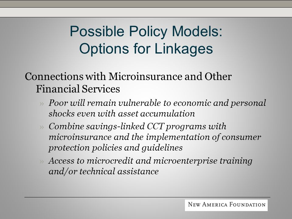 Possible Policy Models: Options for Linkages Connections with Microinsurance and Other Financial Services » Poor will remain vulnerable to economic and personal shocks even with asset accumulation » Combine savings-linked CCT programs with microinsurance and the implementation of consumer protection policies and guidelines » Access to microcredit and microenterprise training and/or technical assistance