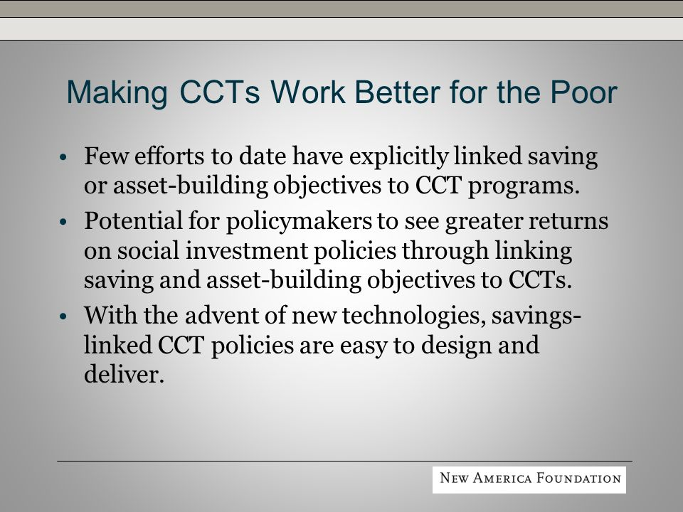 Making CCTs Work Better for the Poor Few efforts to date have explicitly linked saving or asset-building objectives to CCT programs.