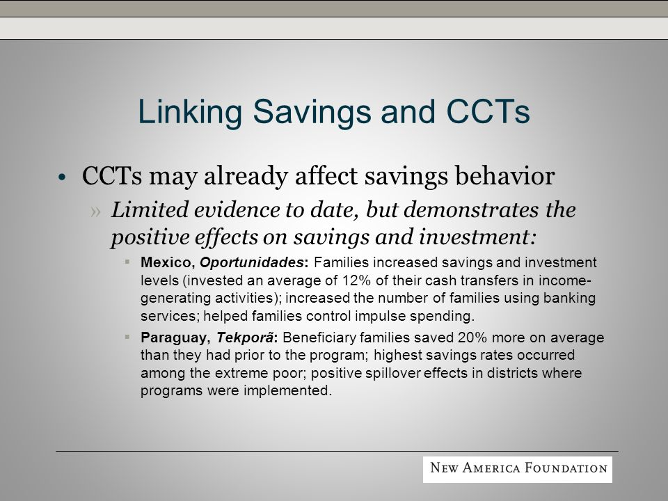 Linking Savings and CCTs CCTs may already affect savings behavior » Limited evidence to date, but demonstrates the positive effects on savings and investment: Mexico, Oportunidades: Families increased savings and investment levels (invested an average of 12% of their cash transfers in income- generating activities); increased the number of families using banking services; helped families control impulse spending.