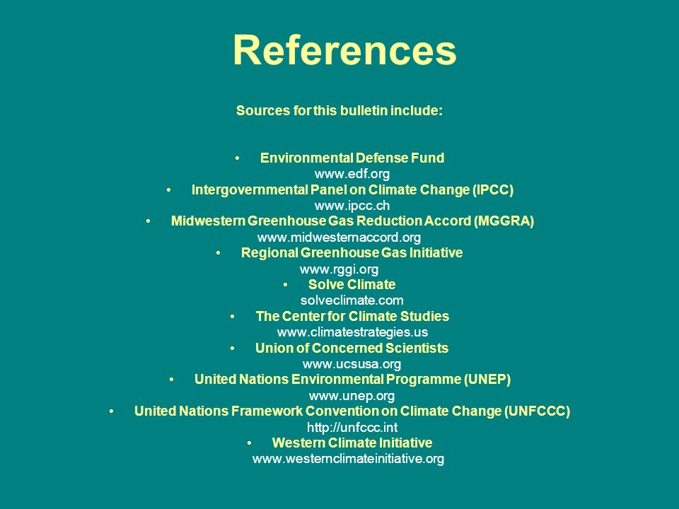 References Sources for this bulletin include: Environmental Defense Fund www.edf.org Intergovernmental Panel on Climate Change (IPCC) www.ipcc.ch Midwestern Greenhouse Gas Reduction Accord (MGGRA) www.midwesternaccord.org Regional Greenhouse Gas Initiative www.rggi.org Solve Climate solveclimate.com The Center for Climate Studies www.climatestrategies.us Union of Concerned Scientists www.ucsusa.org United Nations Environmental Programme (UNEP) www.unep.org United Nations Framework Convention on Climate Change (UNFCCC) http://unfccc.int Western Climate Initiative www.westernclimateinitiative.org