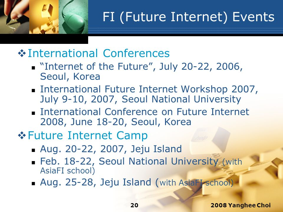 2008 Yanghee Choi20 FI (Future Internet) Events International Conferences Internet of the Future, July 20-22, 2006, Seoul, Korea International Future Internet Workshop 2007, July 9-10, 2007, Seoul National University International Conference on Future Internet 2008, June 18-20, Seoul, Korea Future Internet Camp Aug.