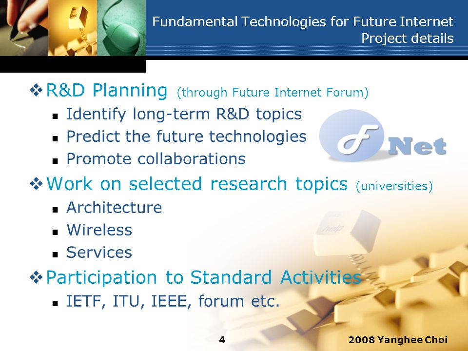 2008 Yanghee Choi4 Fundamental Technologies for Future Internet Project details R&D Planning (through Future Internet Forum) Identify long-term R&D topics Predict the future technologies Promote collaborations Work on selected research topics (universities) Architecture Wireless Services Participation to Standard Activities IETF, ITU, IEEE, forum etc.