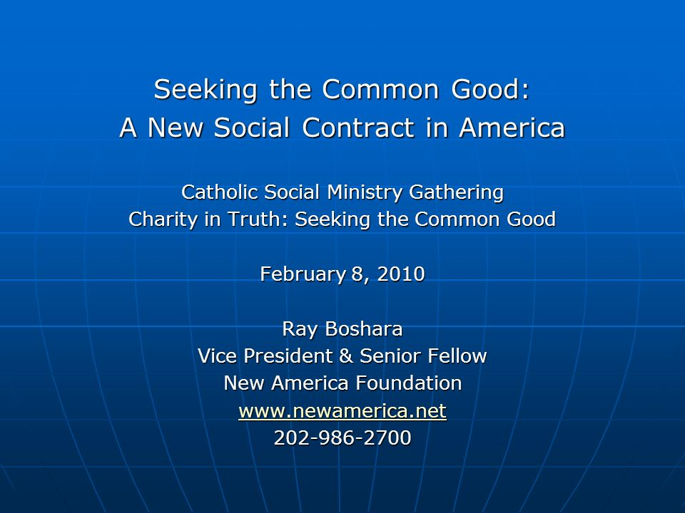 Seeking the Common Good: A New Social Contract in America Catholic Social Ministry Gathering Charity in Truth: Seeking the Common Good February 8, 2010 Ray Boshara Vice President & Senior Fellow New America Foundation www.newamerica.net 202-986-2700