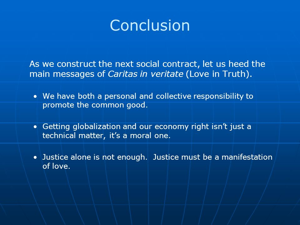 Conclusion As we construct the next social contract, let us heed the main messages of Caritas in veritate (Love in Truth).