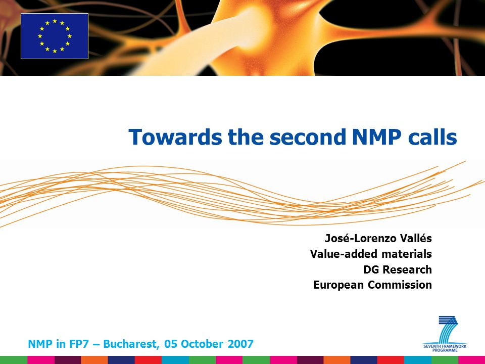 NMP in FP7 – Bucharest, 05 October 2007 José-Lorenzo Vallés Value-added materials DG Research European Commission Towards the second NMP calls