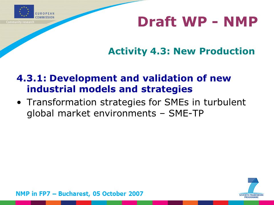 NMP in FP7 – Bucharest, 05 October 2007 Activity 4.3: New Production 4.3.1: Development and validation of new industrial models and strategies Transformation strategies for SMEs in turbulent global market environments – SME-TP Draft WP - NMP