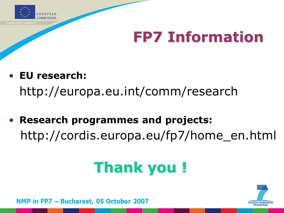 NMP in FP7 – Bucharest, 05 October 2007 FP7 Information FP7 Information EU research: http://europa.eu.int/comm/research Research programmes and projects: http://cordis.europa.eu/fp7/home_en.html Thank you !