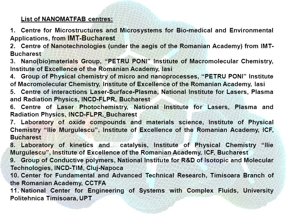 List of NANOMATFAB centres: 1.Centre for Microstructures and Microsystems for Bio-medical and Environmental Applications, from IMT-Bucharest 2.Centre of Nanotechnologies (under the aegis of the Romanian Academy) from IMT- Bucharest 3.Nano(bio)materials Group, PETRU PONI Institute of Macromolecular Chemistry, Institute of Excellence of the Romanian Academy, Iasi 4.Group of Physical chemistry of micro and nanoprocesses, PETRU PONI Institute of Macromolecular Chemistry, Institute of Excellence of the Romanian Academy, Iasi 5.Centre of interactions Laser-Surface-Plasma, National Institute for Lasers, Plasma and Radiation Physics, INCD-FLPR, Bucharest 6.Centre of Laser Photochemistry, National Institute for Lasers, Plasma and Radiation Physics, INCD-FLPR, Bucharest 7.Laboratory of oxide compounds and materials science, Institute of Physical Chemistry Ilie Murgulescu, Institute of Excellence of the Romanian Academy, ICF, Bucharest 8.Laboratory of kinetics and catalysis, Institute of Physical Chemistry Ilie Murgulescu, Institute of Excellence of the Romanian Academy, ICF, Bucharest 9.Group of Conductive polymers, National Institute for R&D of Isotopic and Molecular Technologies, INCD-TIM, Cluj-Napoca 10.Center for Fundamental and Advanced Technical Research, Timisoara Branch of the Romanian Academy, CCTFA 11.National Center for Engineering of Systems with Complex Fluids, University Politehnica Timisoara, UPT