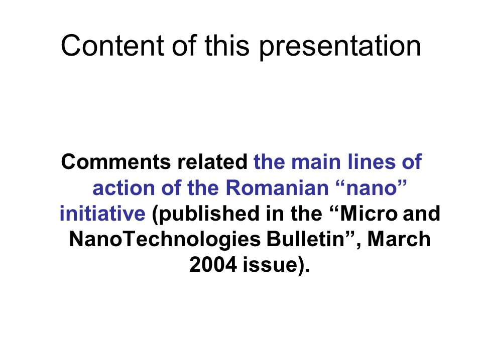 Content of this presentation Comments related the main lines of action of the Romanian nano initiative (published in the Micro and NanoTechnologies Bulletin, March 2004 issue).