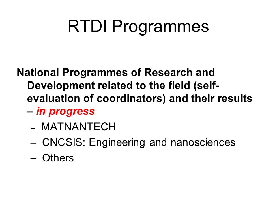 RTDI Programmes National Programmes of Research and Development related to the field (self- evaluation of coordinators) and their results – in progress – MATNANTECH – CNCSIS: Engineering and nanosciences – Others