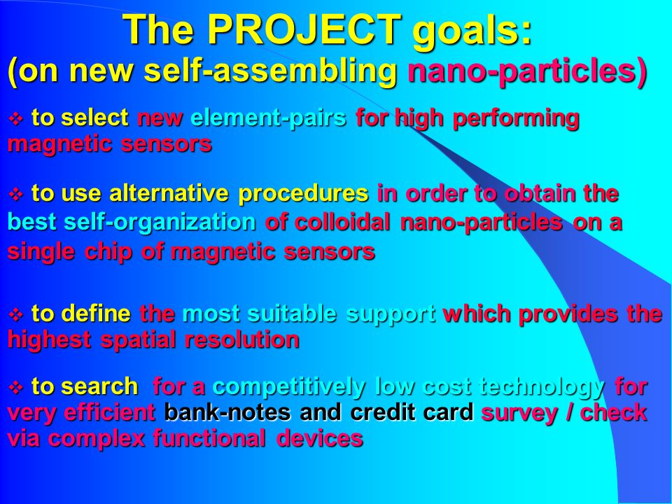 The PROJECT goals: (on new self-assembling nano-particles) to select new element-pairs for high performing magnetic sensors to select new element-pairs for high performing magnetic sensors to use alternative procedures in order to obtain the best self-organization of colloidal nano-particles on a single chip of magnetic sensors to use alternative procedures in order to obtain the best self-organization of colloidal nano-particles on a single chip of magnetic sensors to define the most suitable support which provides the highest spatial resolution to define the most suitable support which provides the highest spatial resolution to search for a competitively low cost technology for very efficient bank-notes and credit card survey / check via complex functional devices to search for a competitively low cost technology for very efficient bank-notes and credit card survey / check via complex functional devices