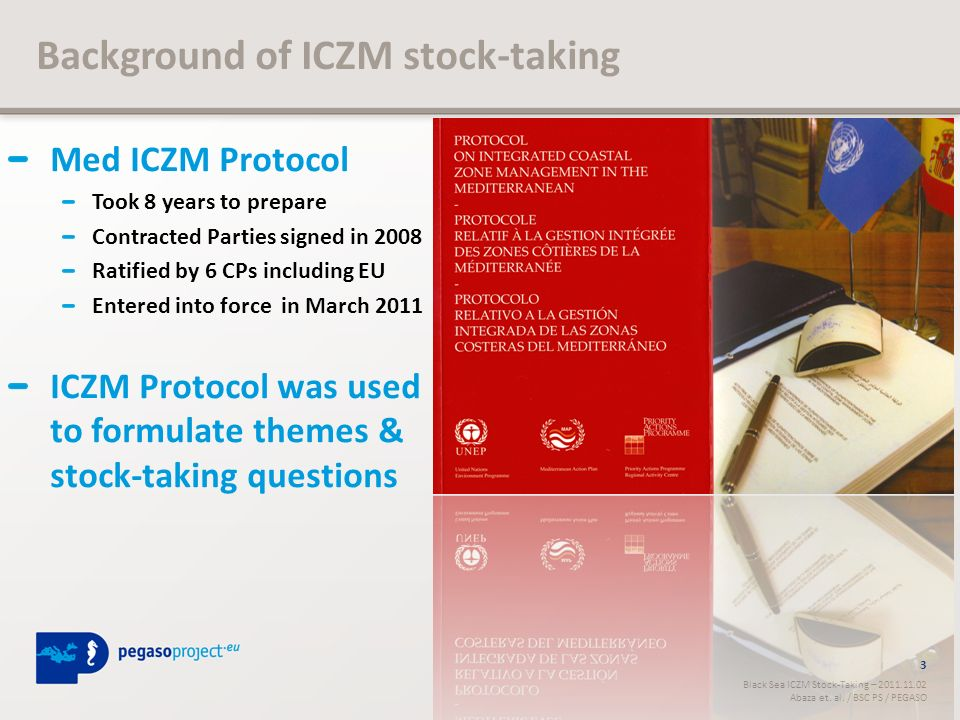 Med ICZM Protocol Took 8 years to prepare Contracted Parties signed in 2008 Ratified by 6 CPs including EU Entered into force in March 2011 ICZM Protocol was used to formulate themes & stock-taking questions 3 Black Sea ICZM Stock-Taking – 2011.11.02 Abaza et.