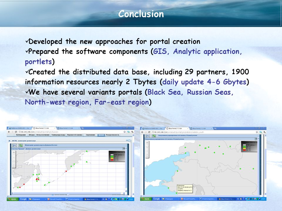 Conclusion Developed the new approaches for portal creation Prepared the software components (GIS, Analytic application, portlets) Created the distributed data base, including 29 partners, 1900 information resources nearly 2 Tbytes (daily update 4-6 Gbytes) We have several variants portals (Black Sea, Russian Seas, North-west region, Far-east region)