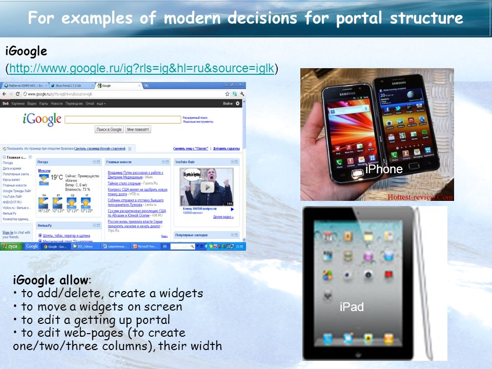 For examples of modern decisions for portal structure iGoogle (http://www.google.ru/ig rls=ig&hl=ru&source=iglk)http://www.google.ru/ig rls=ig&hl=ru&source=iglk iGoogle allow: to add/delete, create a widgets to move a widgets on screen to edit a getting up portal to edit web-pages (to create one/two/three columns), their width iPad iPhone