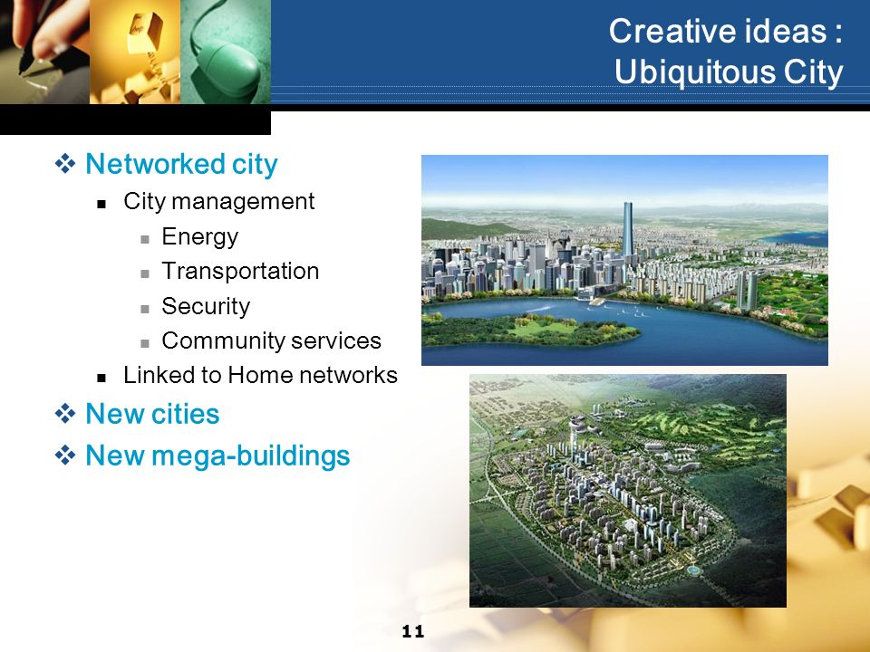 Creative ideas : Ubiquitous City Networked city City management Energy Transportation Security Community services Linked to Home networks New cities New mega-buildings 11