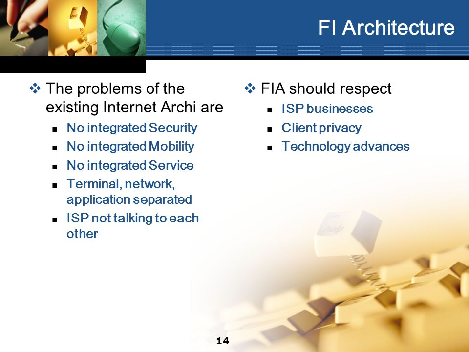 14 FI Architecture The problems of the existing Internet Archi are No integrated Security No integrated Mobility No integrated Service Terminal, network, application separated ISP not talking to each other FIA should respect ISP businesses Client privacy Technology advances