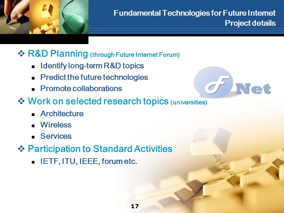 Fundamental Technologies for Future Internet Project details R&D Planning (through Future Internet Forum) Identify long-term R&D topics Predict the future technologies Promote collaborations Work on selected research topics (universities) Architecture Wireless Services Participation to Standard Activities IETF, ITU, IEEE, forum etc.