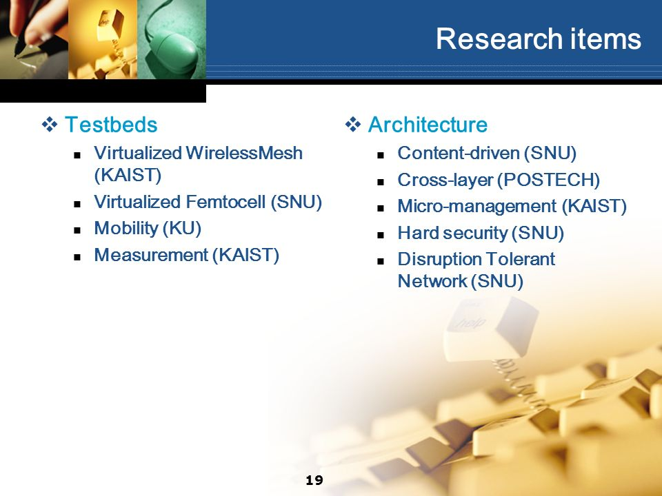 Research items Testbeds Virtualized WirelessMesh (KAIST) Virtualized Femtocell (SNU) Mobility (KU) Measurement (KAIST) Architecture Content-driven (SNU) Cross-layer (POSTECH) Micro-management (KAIST) Hard security (SNU) Disruption Tolerant Network (SNU) 19