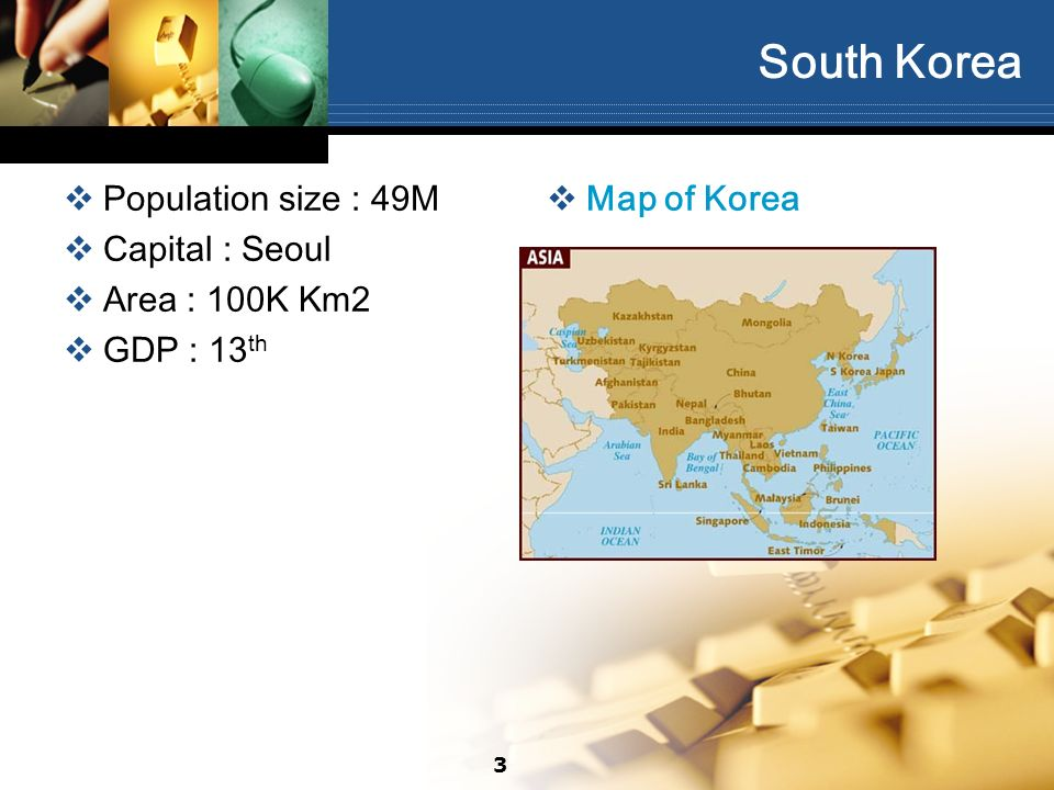 South Korea Population size : 49M Capital : Seoul Area : 100K Km2 GDP : 13 th Map of Korea 3