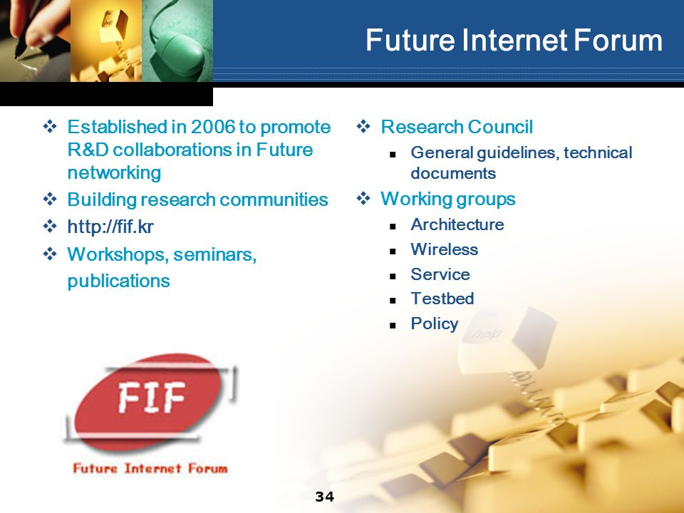 Future Internet Forum Established in 2006 to promote R&D collaborations in Future networking Building research communities http://fif.kr Workshops, seminars, publications Research Council General guidelines, technical documents Working groups Architecture Wireless Service Testbed Policy 34