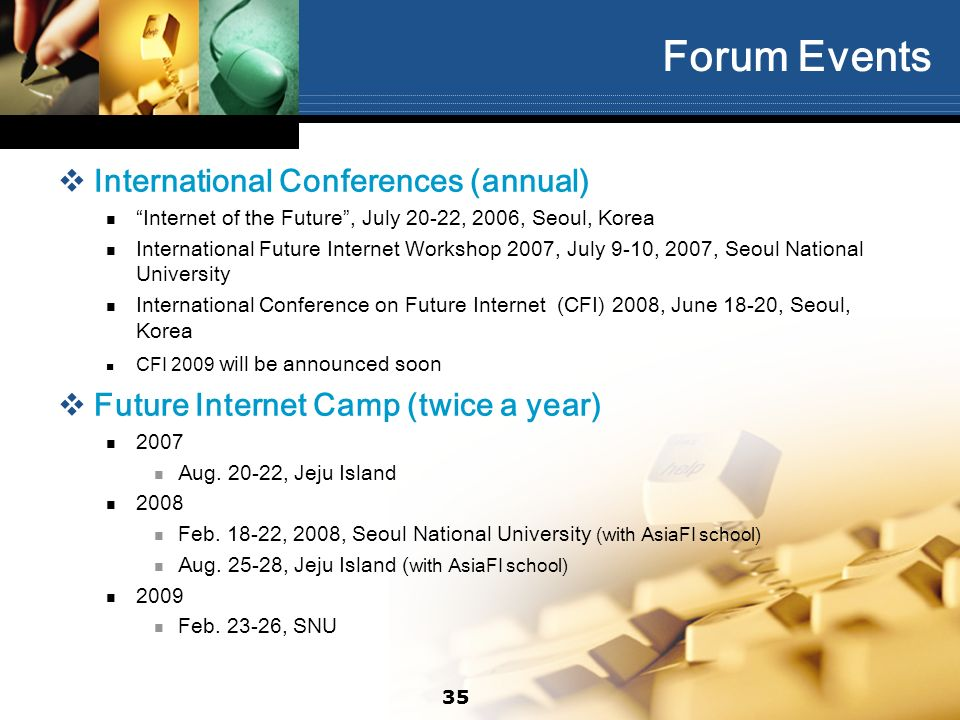 35 Forum Events International Conferences (annual) Internet of the Future, July 20-22, 2006, Seoul, Korea International Future Internet Workshop 2007, July 9-10, 2007, Seoul National University International Conference on Future Internet (CFI) 2008, June 18-20, Seoul, Korea CFI 2009 will be announced soon Future Internet Camp (twice a year) 2007 Aug.