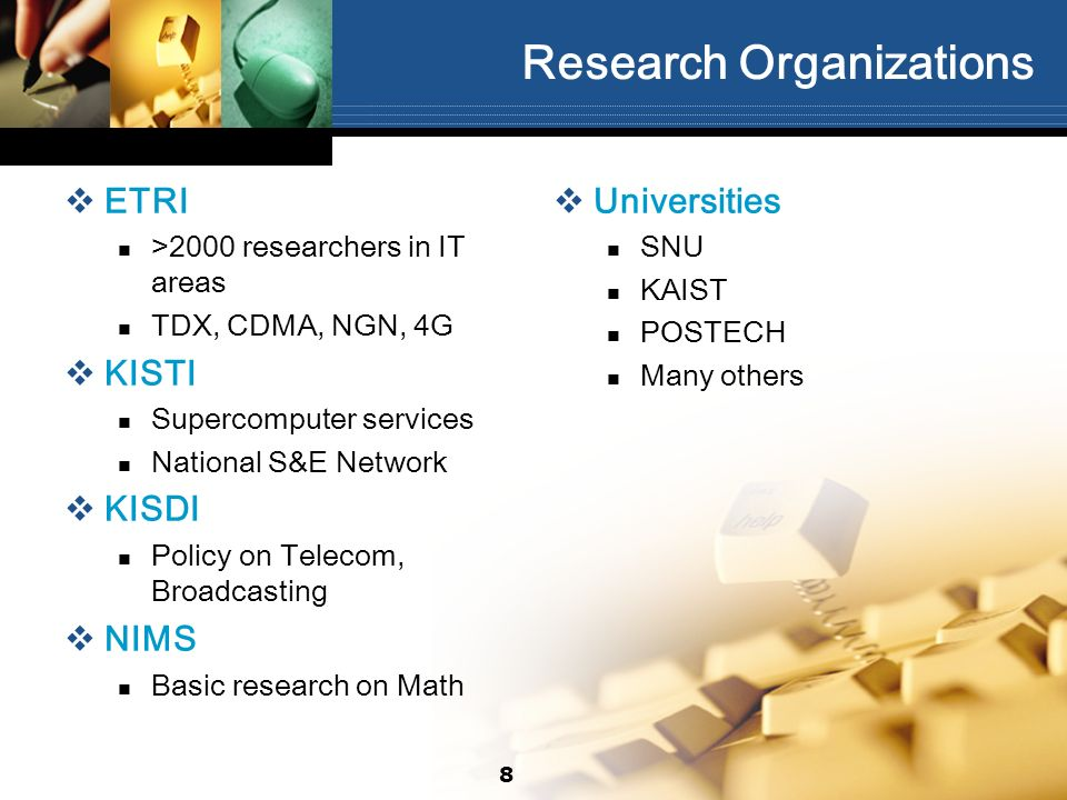Research Organizations ETRI >2000 researchers in IT areas TDX, CDMA, NGN, 4G KISTI Supercomputer services National S&E Network KISDI Policy on Telecom, Broadcasting NIMS Basic research on Math Universities SNU KAIST POSTECH Many others 8