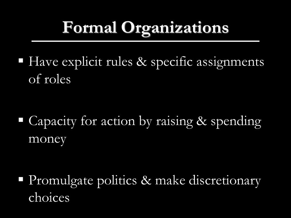 Formal Organizations Have explicit rules & specific assignments of roles Capacity for action by raising & spending money Promulgate politics & make discretionary choices