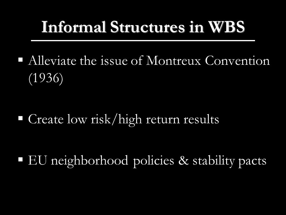 Informal Structures in WBS Alleviate the issue of Montreux Convention (1936) Create low risk/high return results EU neighborhood policies & stability pacts