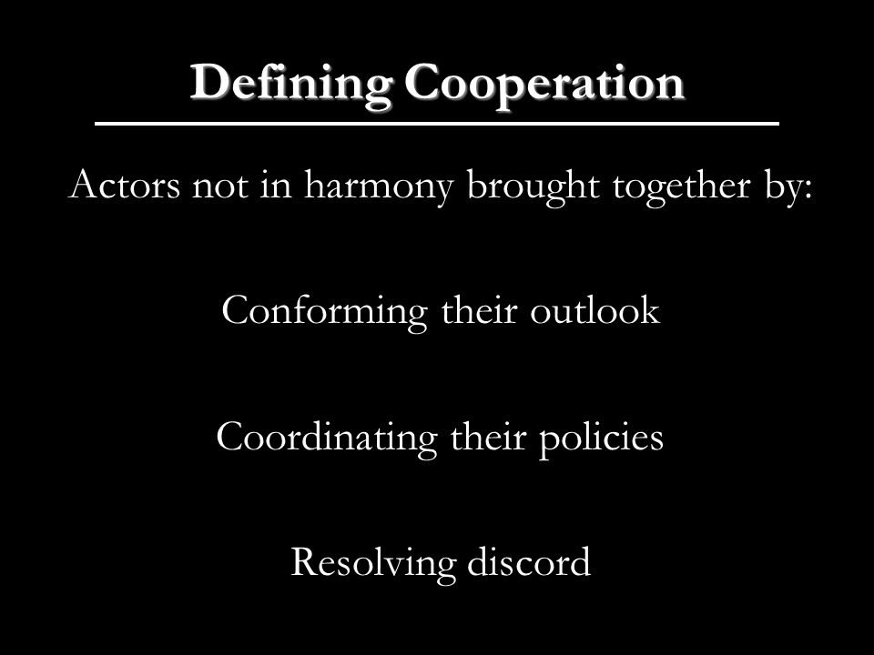 Defining Cooperation Actors not in harmony brought together by: Conforming their outlook Coordinating their policies Resolving discord