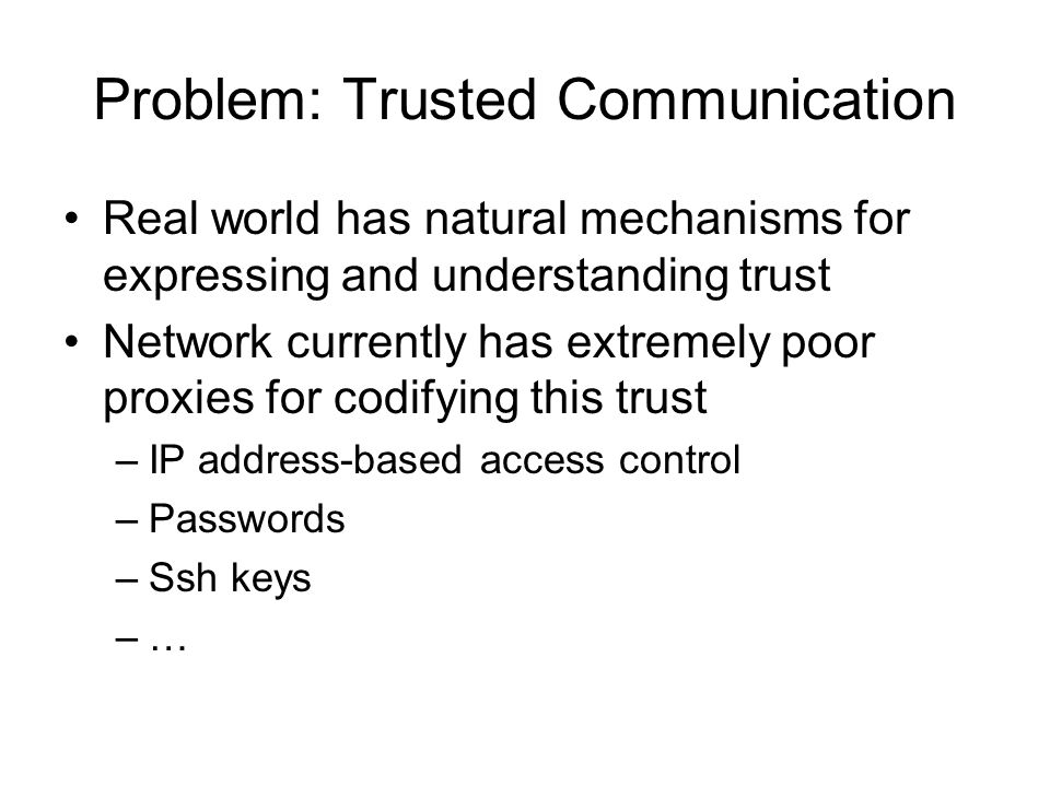 Problem: Trusted Communication Real world has natural mechanisms for expressing and understanding trust Network currently has extremely poor proxies for codifying this trust –IP address-based access control –Passwords –Ssh keys –…