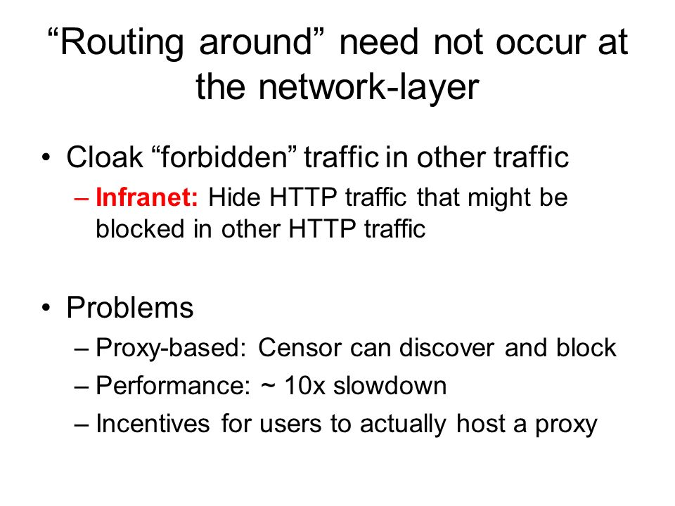 Routing around need not occur at the network-layer Cloak forbidden traffic in other traffic –Infranet: Hide HTTP traffic that might be blocked in other HTTP traffic Problems –Proxy-based: Censor can discover and block –Performance: ~ 10x slowdown –Incentives for users to actually host a proxy
