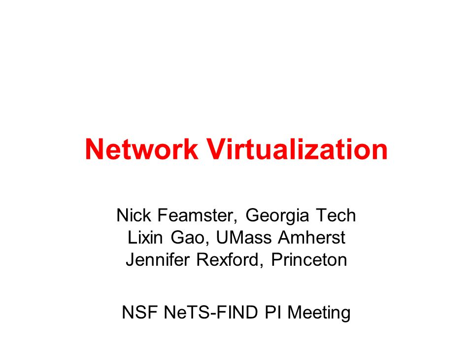 Network Virtualization Nick Feamster, Georgia Tech Lixin Gao, UMass Amherst Jennifer Rexford, Princeton NSF NeTS-FIND PI Meeting