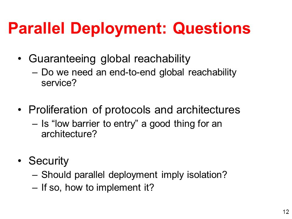 12 Parallel Deployment: Questions Guaranteeing global reachability –Do we need an end-to-end global reachability service.