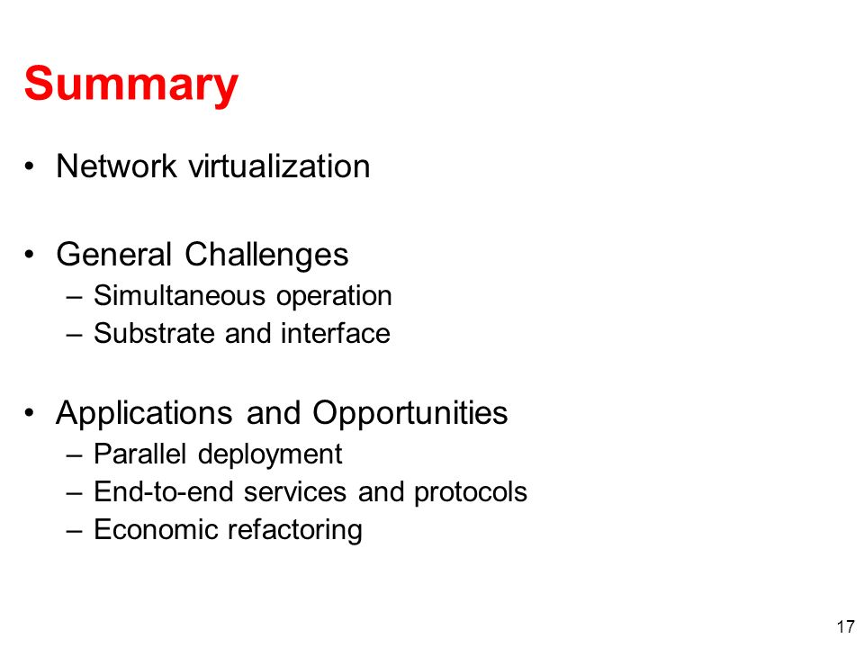 17 Summary Network virtualization General Challenges –Simultaneous operation –Substrate and interface Applications and Opportunities –Parallel deployment –End-to-end services and protocols –Economic refactoring