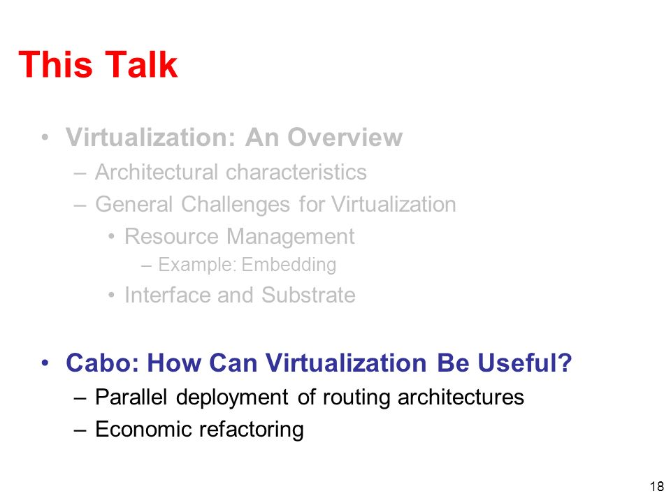 18 This Talk Virtualization: An Overview –Architectural characteristics –General Challenges for Virtualization Resource Management –Example: Embedding Interface and Substrate Cabo: How Can Virtualization Be Useful.