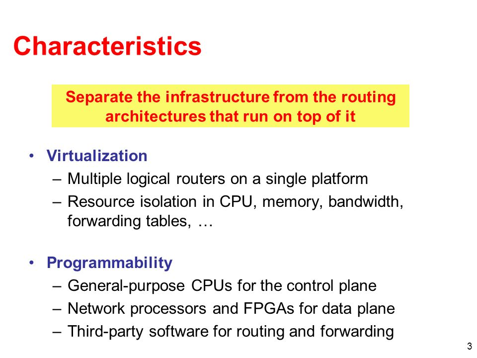 3 Characteristics Virtualization –Multiple logical routers on a single platform –Resource isolation in CPU, memory, bandwidth, forwarding tables, … Programmability –General-purpose CPUs for the control plane –Network processors and FPGAs for data plane –Third-party software for routing and forwarding Separate the infrastructure from the routing architectures that run on top of it