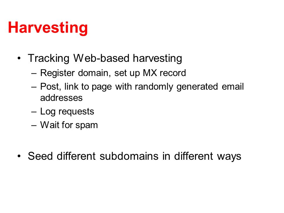 Harvesting Tracking Web-based harvesting –Register domain, set up MX record –Post, link to page with randomly generated email addresses –Log requests –Wait for spam Seed different subdomains in different ways