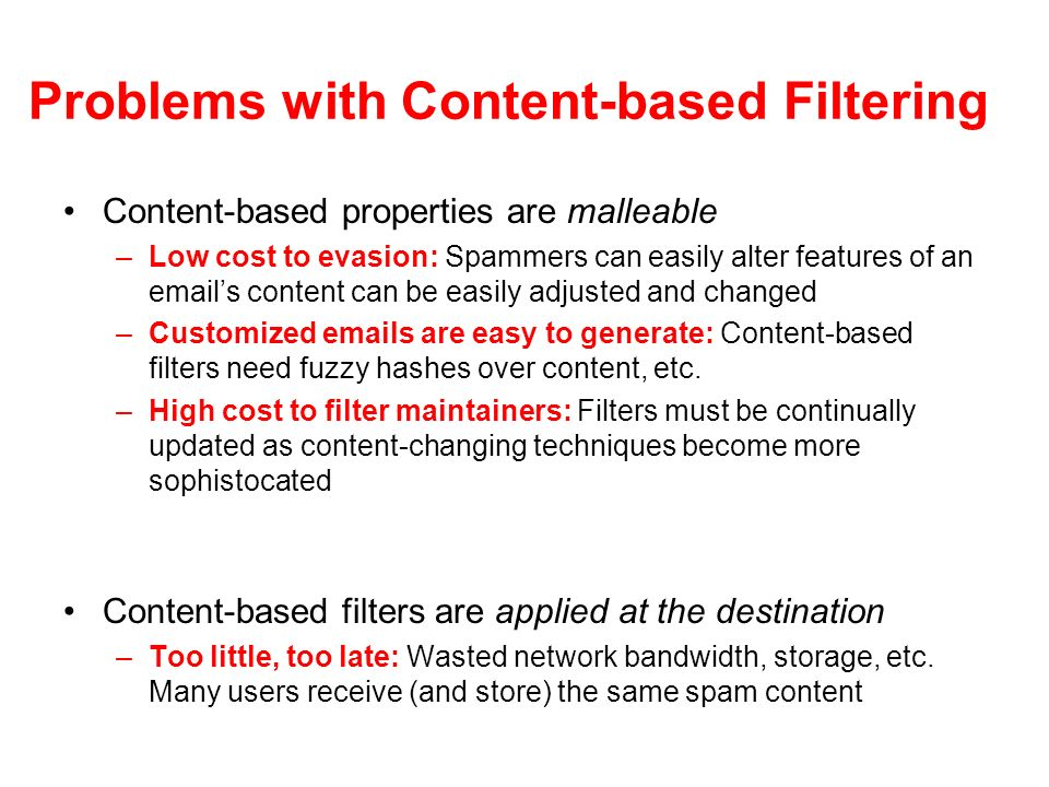 Problems with Content-based Filtering Content-based properties are malleable –Low cost to evasion: Spammers can easily alter features of an emails content can be easily adjusted and changed –Customized emails are easy to generate: Content-based filters need fuzzy hashes over content, etc.