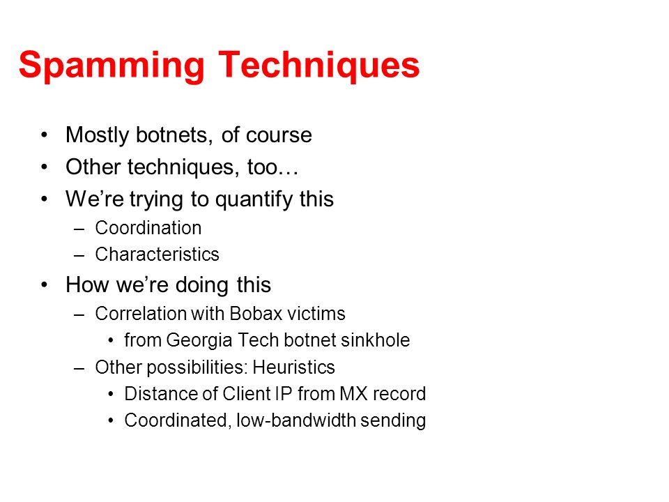 Spamming Techniques Mostly botnets, of course Other techniques, too… Were trying to quantify this –Coordination –Characteristics How were doing this –Correlation with Bobax victims from Georgia Tech botnet sinkhole –Other possibilities: Heuristics Distance of Client IP from MX record Coordinated, low-bandwidth sending