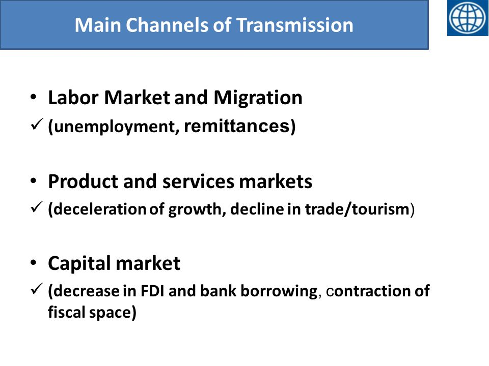Main Channels of Transmission Labor Market and Migration (unemployment, remittances ) Product and services markets (deceleration of growth, decline in trade/tourism ) Capital market (decrease in FDI and bank borrowing, c ontraction of fiscal space)