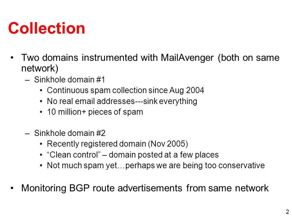 2 Collection Two domains instrumented with MailAvenger (both on same network) –Sinkhole domain #1 Continuous spam collection since Aug 2004 No real email addresses---sink everything 10 million+ pieces of spam –Sinkhole domain #2 Recently registered domain (Nov 2005) Clean control – domain posted at a few places Not much spam yet…perhaps we are being too conservative Monitoring BGP route advertisements from same network